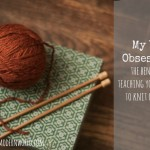 My Yarn Obsession: The Benefits of Teaching Your Children to Knit + Crochet