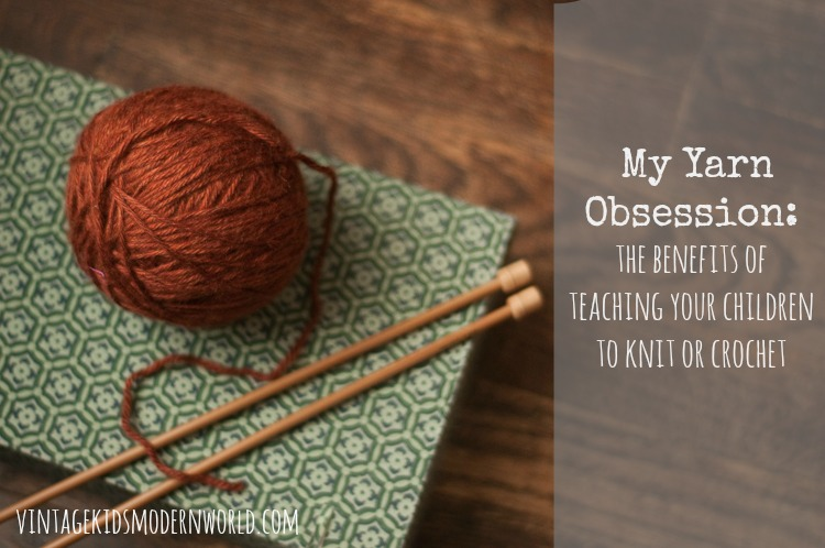 My Yarn Obsession: The Benefits of Teaching Your Children to Knit or Crochet - Vintage Kids | Modern World